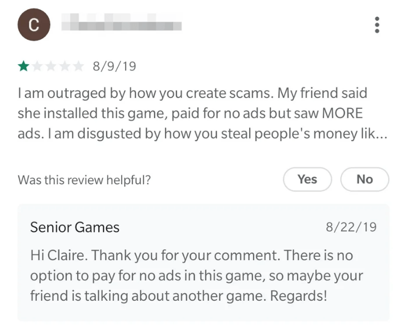 Text - с 8/9/19 I am outraged by how you create scams. My friend said she installed this game, paid for no ads but saw MORE ads. I am disgusted by how you steal people's money lik... Yes Was this review helpful? No Senior Games 8/22/19 Hi Claire. Thank you for your comment. There is no option to pay for no ads in this game, so maybe your friend is talking about another game. Regards!