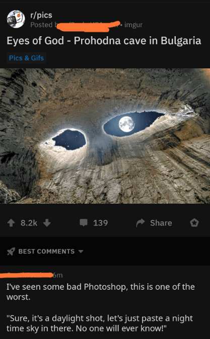 "Screenshot - r/pics Posted imgur Eyes of God - Prohodna cave in Bulgaria Pics & Gifs 139 8.2k Share BEST COMMENTS om I've seen some bad Photoshop, this is one of the worst. ""Sure, it's a daylight shot, let's just paste a night time sky in there. No one will ever know!"""