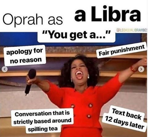 """Text - Oprah as a Libra """"You get a..."""" LEOAQUALIBRAVIBES apology for Fair punishment no reason Text back Conversation that is 12 days later strictly based around spilling tea"""