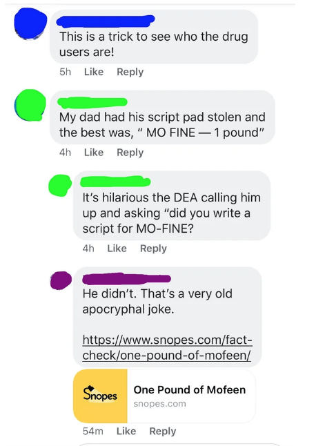 "Text - This is a trick to see who the drug users are! 5h Like Reply My dad had his script pad stolen and the best was,"" MO FINE 1 pound"" 4h Like Reply It's hilarious the DEA calling him up and asking ""did you write a script for MO-FINE? 4h Like Reply He didn't. That's a very old apocryphal joke. http:://www.snopes.com/fact- check/one-pound-of-mofeen/ Snopes One Pound of Mofeen snopes.com 54m Like Reply"