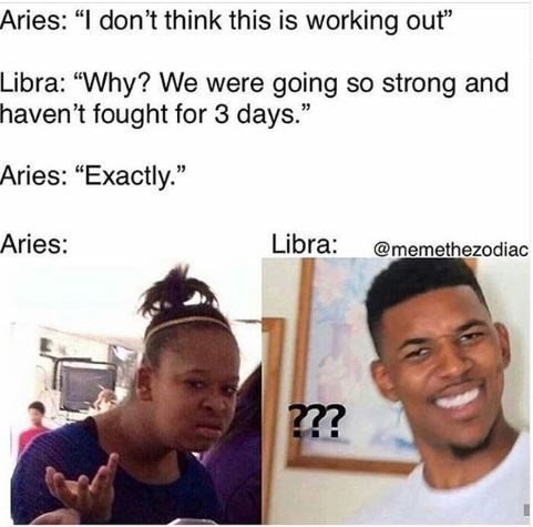 """Face - Aries: """"I don't think this is working out"""" Libra: """"Why? We were going so strong and haven't fought for 3 days."""" Aries: """"Exactly."""" Libra: Aries: @memethezodiac 2?"""