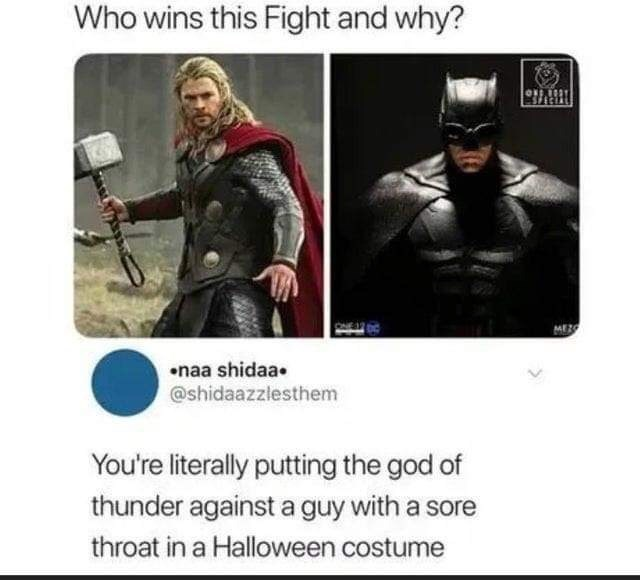 Batman - Who wins this Fight and why? naa shidaa @shidaazzlesthem You're literally putting the god of thunder against a guy with a sore throat in a Halloween costume
