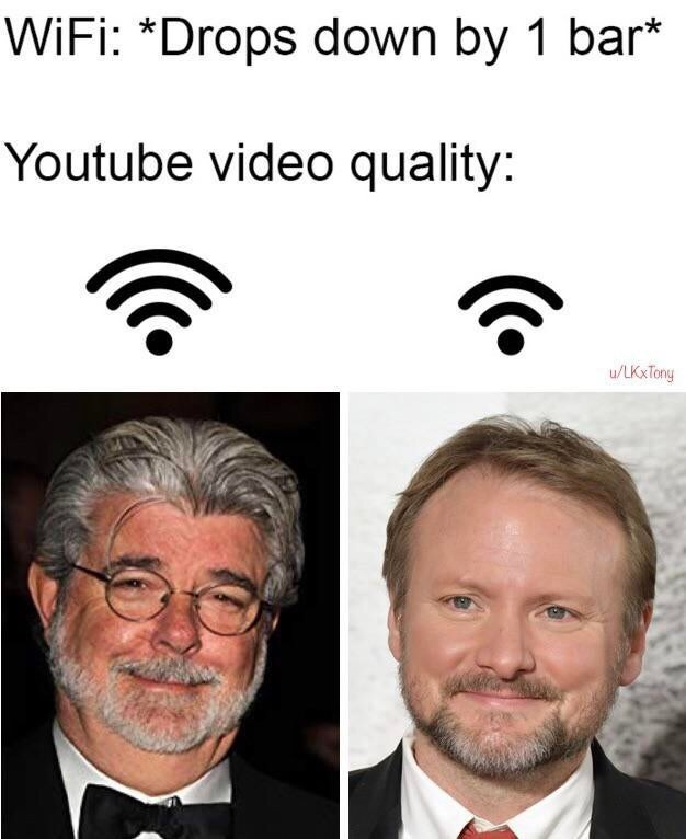 Face - WiFi: *Drops down by 1 bar* Youtube video quality: u/LKxTony