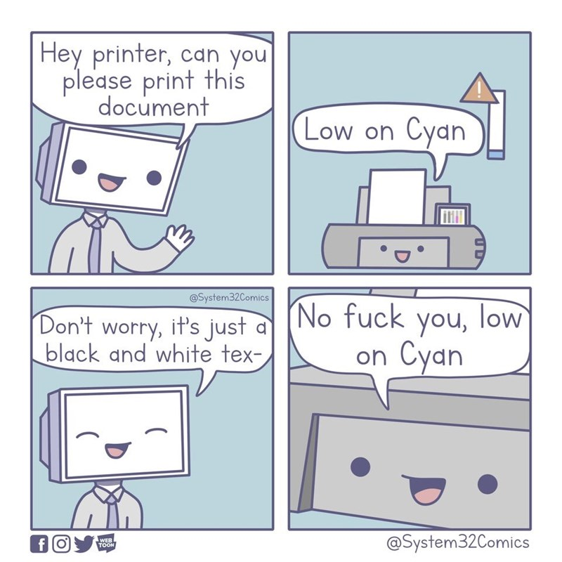 Text - Hey printer, can you please print this document (Low on Cyan @System32Comics No fuck you, low on Cyan Don't worry, it's just d black and white tex- @System32Comics WEB TOON f (