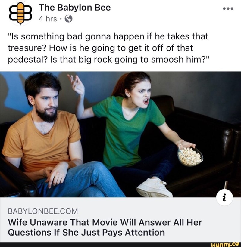 "Photo caption - The Babylon Bee 4 hrs. ""Is something bad gonna happen if he takes that treasure? How is he going to get it off of that pedestal? Is that big rock going to smoosh him?"" i BABYLONBEE.COM Wife Unaware That Movie Will Answer All Her Questions If She Just Pays Attention ifunny.co"