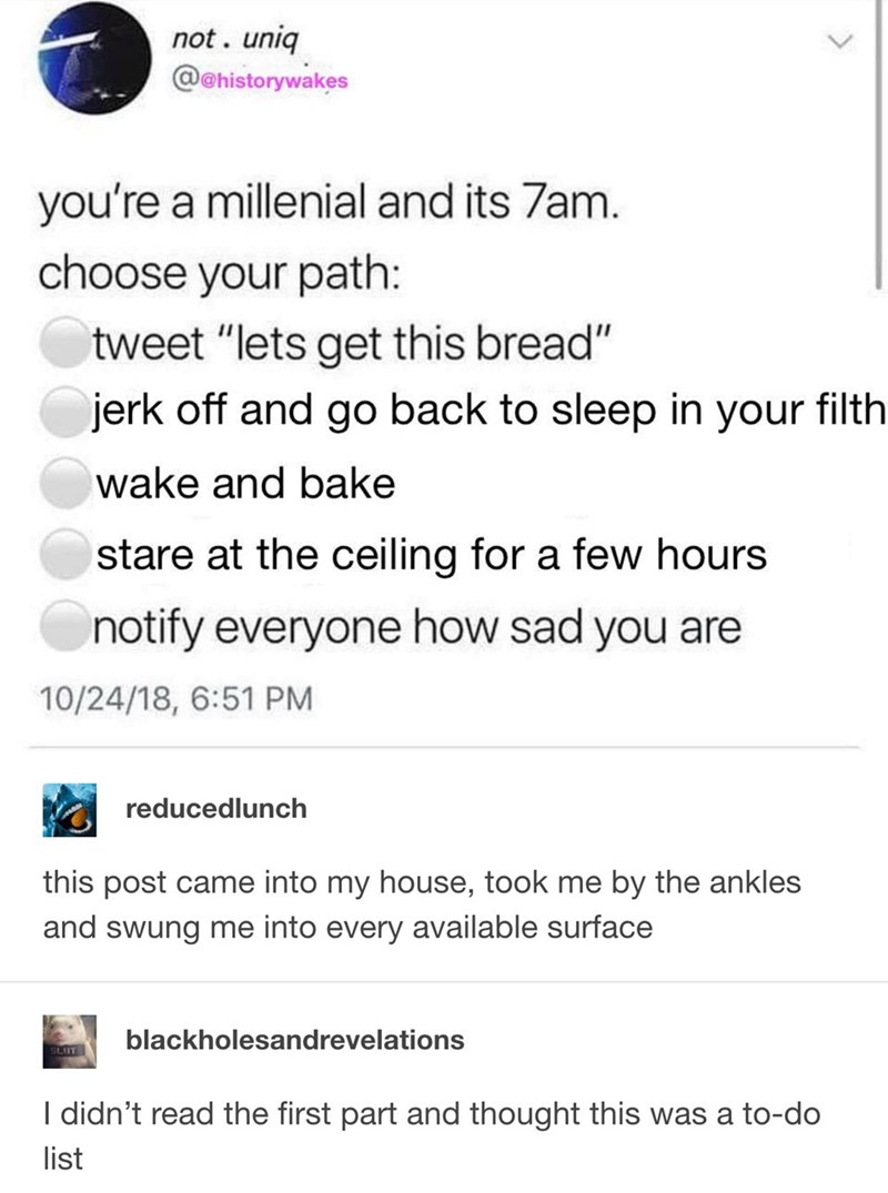 "Text - not. uniq @@historywakes you're a millenial and its 7am. choose your path: tweet ""lets get this bread"" jerk off and go back to sleep in your filth wake and bake stare at the ceiling for a few hours notify everyone how sad you are 10/24/18, 6:51 PM reducedlunch this post came into my house, took me by the ankles and swung me into every available surface blackholesandrevelations SLUT I didn't read the first part and thought this was a to-do list"