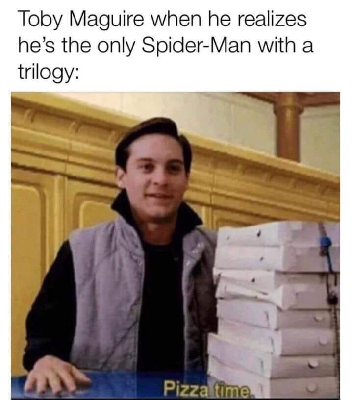 Text - Toby Maguire when he realizes he's the only Spider-Man with a trilogy: Pizzafime