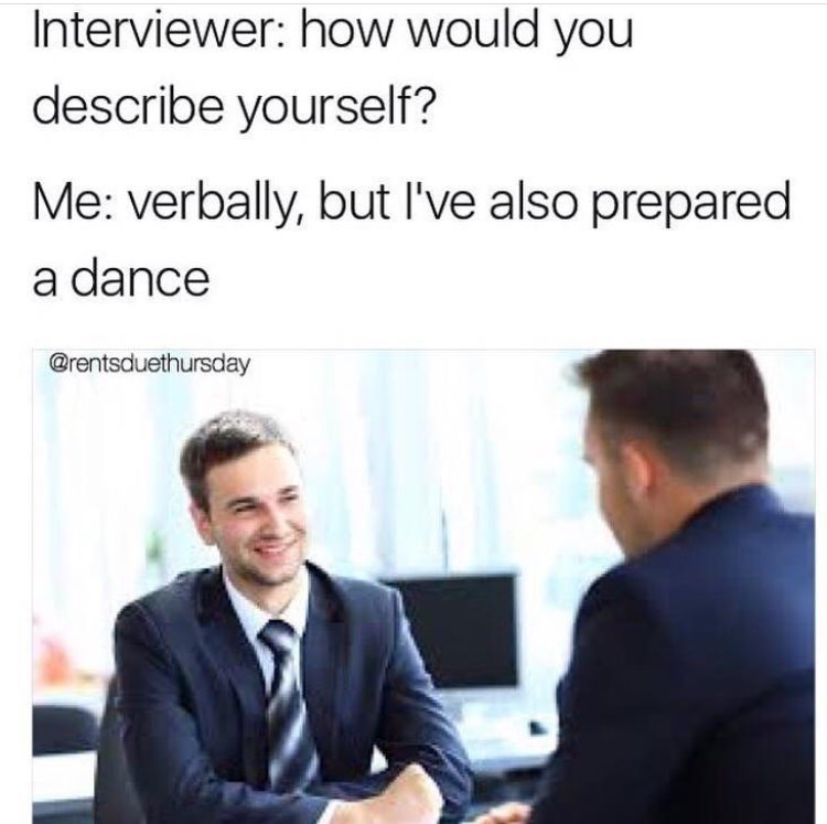 Job - Interviewer: how would you describe yourself? Me: verbally, but I've also prepared a dance @rentsduethursday