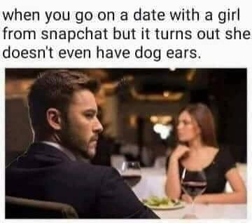 Text - when you go on a date with a girl from snapchat but it turns out she doesn't even have dog ears.