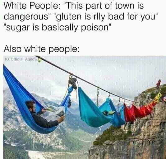 "Water - White People: ""This part of town is dangerous"" ""gluten is rlly bad for you"" ""sugar is basically poison"" Also white people: IG Official Agnow"