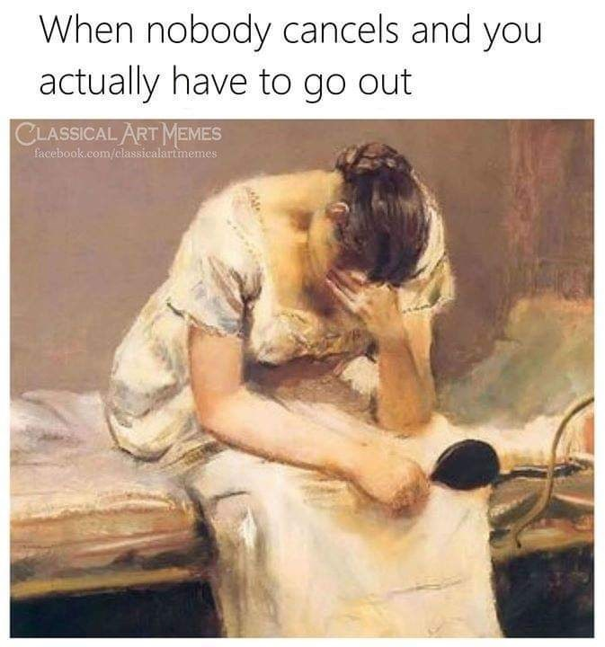 Text - When nobody cancels and you actually have to go out CLASSICAL ART MEMES facebook.com/classicalartmemes