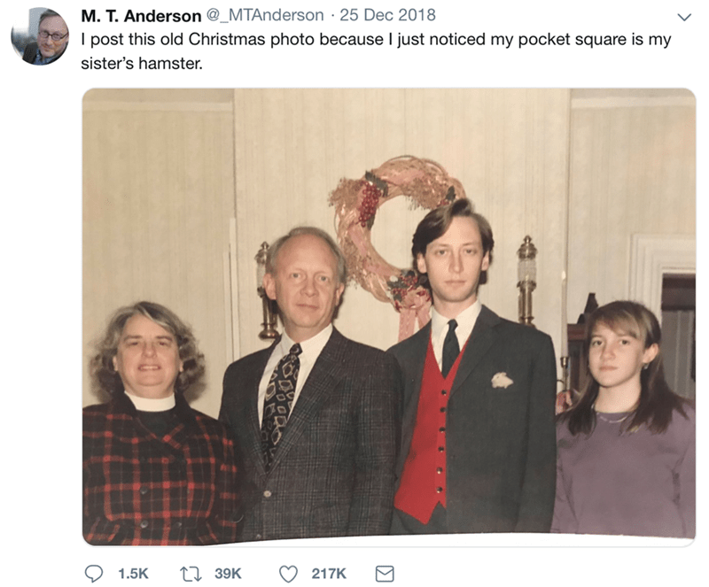 People - M. T. Anderson @_MTAnderson 25 Dec 2018 I post this old Christmas photo because I just noticed my pocket square is my sister's hamster. 139K 1.5K 217K