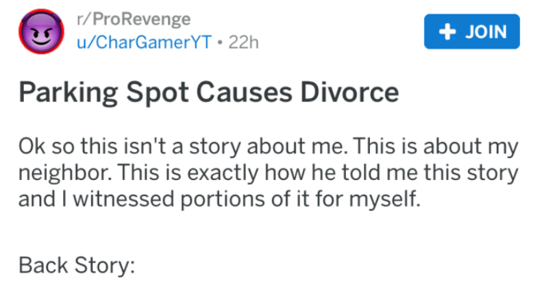 Text - r/ProRevenge JOIN /CharGamerYT 22h Parking Spot Causes Divorce Ok so this isn't a story about me. This is about my neighbor. This is exactly how he told me this story and I witnessed portions of it for myself. Back Story: