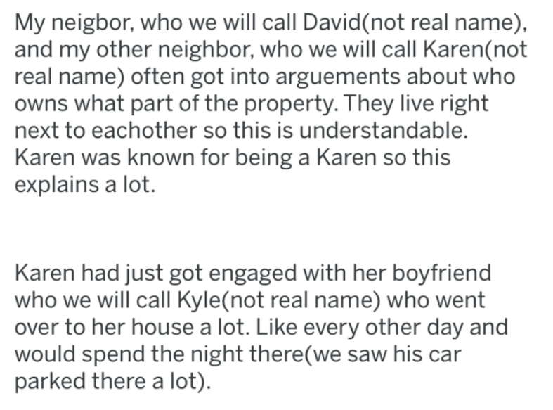 Text - My neigbor, who we will call David(not real name), and my other neighbor, who we will call Karen(not real name) often got into arguements about who owns what part of the property. They live right next to eachother so this is understandable. Karen was known for being a Karen so this explains a lot. Karen had just got engaged with her boyfriend who we will call Kyle(not real name) who went over to her house a lot. Like every other day and would spend the night there(we saw his car parked th