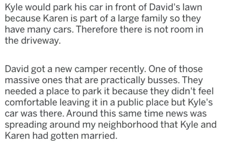 Text - Kyle would park his car in front of David's lawn because Karen is part of a large family so they have many cars. Therefore there is not room in the driveway David got a new camper recently. One of those massive ones that are practically busses. They needed a place to park it because they didn't feel comfortable leaving it in a public place but Kyle's car was there. Around this same time news was spreading around my neighborhood that Kyle and Karen had gotten married.