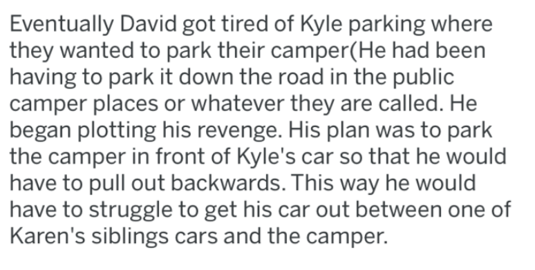 Text - Eventually David got tired of Kyle parking where they wanted to park their camper(He had been having to park it down the road in the public camper places or whatever they are called. He began plotting his revenge. His plan was to park the camper in front of Kyle's car so that he would have to pull out backwards. This way he would have to struggle to get his car out between one of Karen's siblings cars and the camper. O