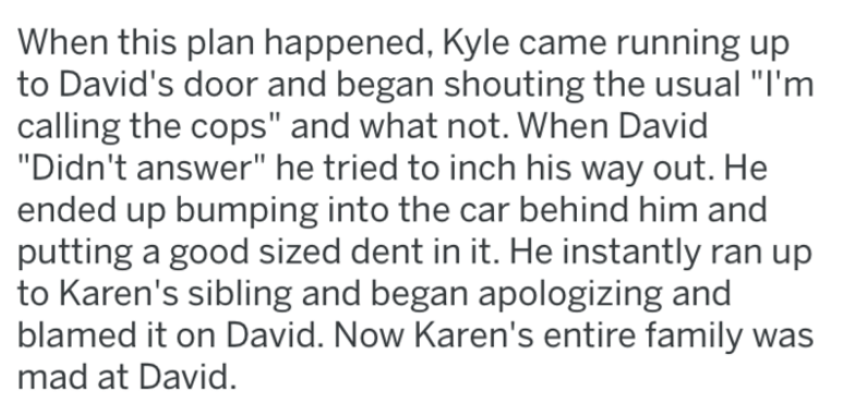 """Text - When this plan happened, Kyle came running up to David's door and began shouting the usual """"I'm calling the cops"""" and what not. When David """"Didn't answer"""" he tried to inch his way out. He ended up bumping into the car behind him and putting a good sized dent in it. He instantly ran up to Karen's sibling and began apologizing and blamed it on David. Now Karen's entire family was mad at David."""