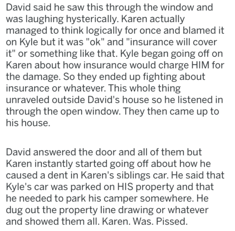 """Text - David said he saw this through the window and was laughing hysterically. Karen actually managed to think logically for once and blamed it on Kyle but it was """"ok"""" and """"insurance will cover it"""" or something like that. Kyle began going off on Karen about how insurance would charge HIM for the damage. So they ended up fighting about insurance or whatever. This whole thing unraveled outside David's house so he listened in through the open window. They then came up to his house. David answered"""