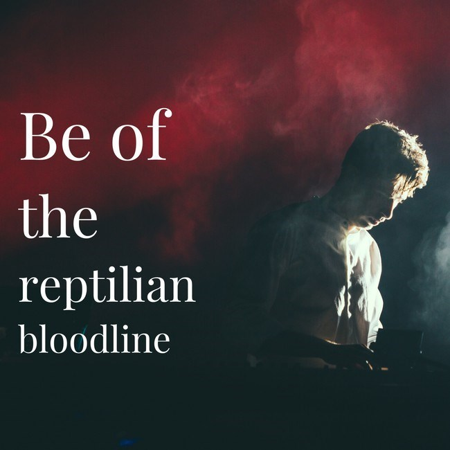 Text - Be of the reptilian bloodline