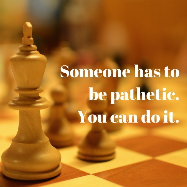 Chessboard - Someone has to be pathetic. You can do it.