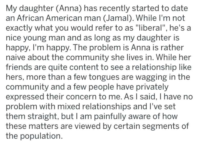 "Text - My daughter (Anna) has recently started to date an African American man (Jamal). While I'm not exactly what you would refer to as ""liberal"", he's a nice young man and as long as my daughter is happy, I'm happy. The problem is Anna is rather naive about the community she lives in. While her friends are quite content to see a relationship like hers, more than a few tongues are wagging in the community and a few people have privately expressed their concern to me. As I said, I have no proble"