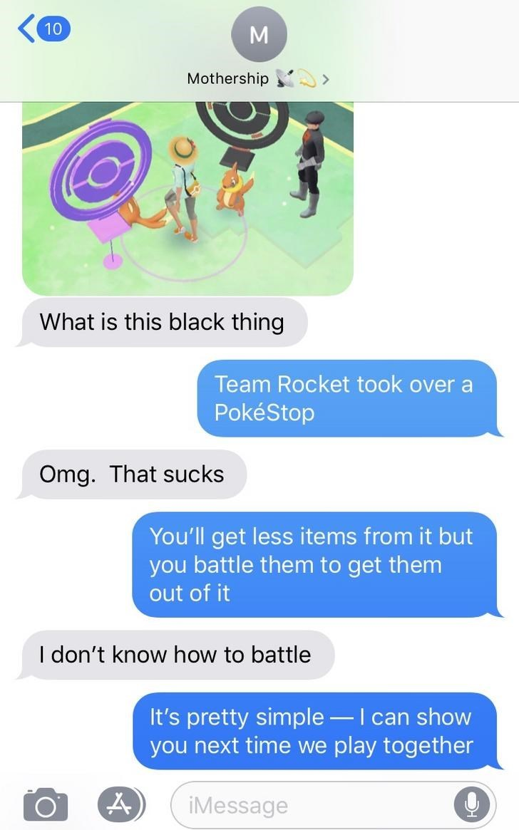 Text - 10 M Mothership What is this black thing Team Rocket took over a PokéStop Omg. That sucks You'll get less items from it but you battle them to get them out of it I don't know how to battle It's pretty simple - I can show you next time we play together iMessage