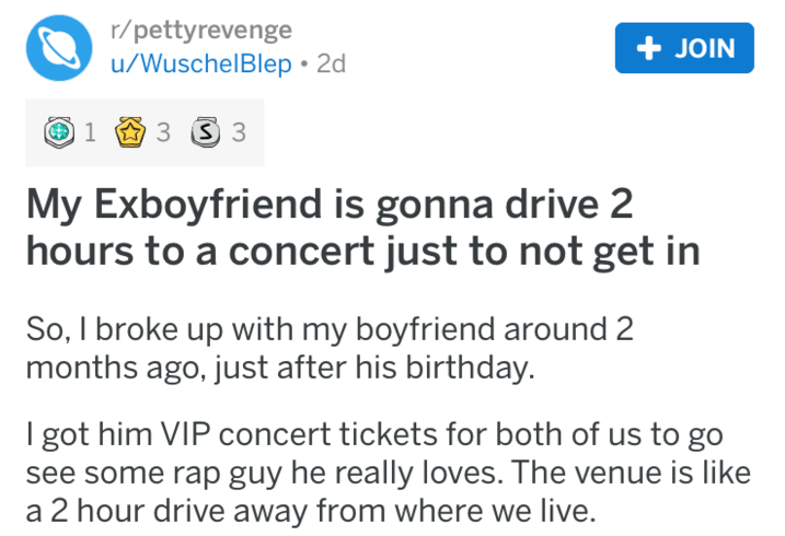 Text - r/pettyrevenge u/WuschelBlep 2d JOIN 3 3 1 My Exboyfriend is gonna drive 2 hours to a concert just to not get in So, I broke up with my boyfriend around 2 months ago, just after his birthday I got him VIP concert tickets for both of us to go see some rap guy he really loves. The venue is like a 2 hour drive away from where we live.