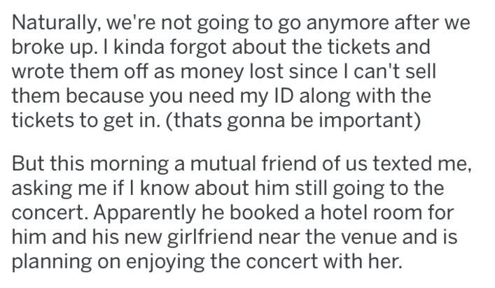 Text - Naturally, we're not going to go anymore after we broke up. I kinda forgot about the tickets and wrote them off as money lost since I can't sell them because you need my ID along with the tickets to get in. (thats gonna be important) But this morning a mutual friend of us texted me, asking me if I know about him still going to the concert. Apparently he booked a hotel room for him and his new girlfriend near the venue and is planning on enjoying the concert with her.