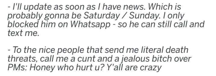 Text - - I'll update as soon as I have news. Which is probably gonna be Saturday/ Sunday. I only blocked him on Whatsapp -so he can still call and text me. - To the nice people that send me literal death threats, call me a cunt and a jealous bitch over PMs: Honey who hurt u? Y'all are crazy