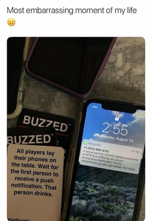 Text - Most embarrassing moment of my life ATAT 2:55 BUZ7ED Wednesday, August 14 MESSADES BUZZED 2m ago +1 (502) 890-9110 A sexual partner recently tested positive for an STD & is notifying you via our Anonymous Notification Tool to recommend you also get tested. For more.. All players lay their phones on the table. Wait for the first person to receive a push notification. That person drinks. GetRuzzed