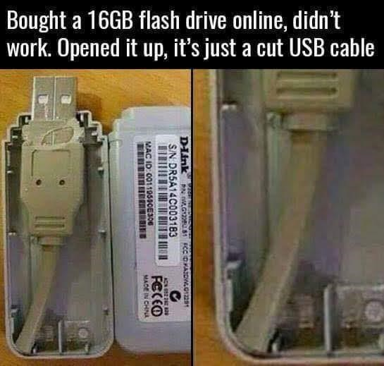Technology - Bought a 16GB flash drive online, didn't work. Opened it up, it's just a cut USB cable DIink S/N DR5A14C003183 PN nLG2U.81 FCC DAIDW2 2 FCCEO MAC ID: 00119590E306 MADE IN CHINA