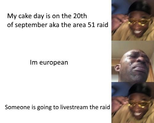 Face - My cake day is on the 20th of september aka the area 51 raid Im european Someone is going to livestream the raid