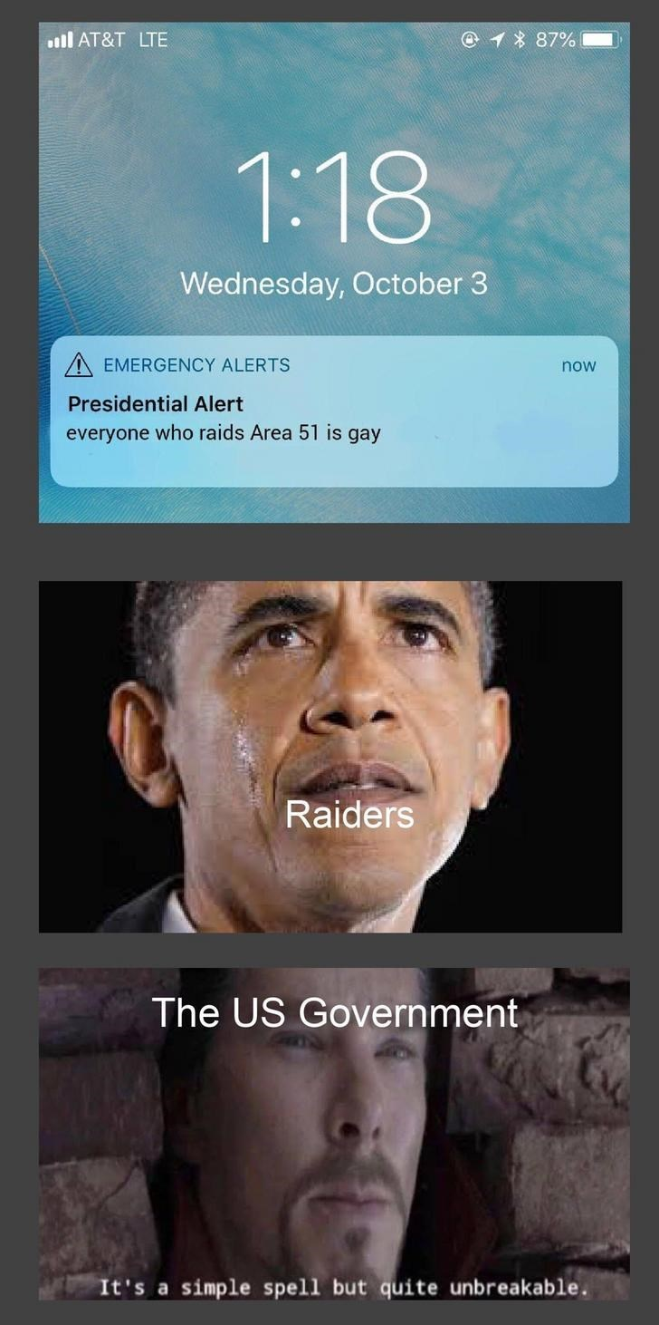 Face - @1 87% l AT&T LTE 1:18 Wednesday, October 3 EMERGENCY ALERTS now Presidential Alert everyone who raids Area 51 is gay Raiders The US Government It's a simple spell but quite unbreakable