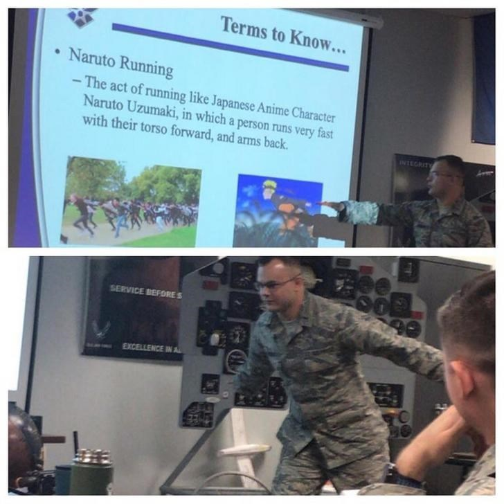 Military - Terms to Know... Naruto Running - The act of running like Japanese Anime Character Naruto Uzumaki, in which a person runs very fast with their torso forward, and arms back INTEGRITY SERVICE BEFORES EXCELLENCE IN A