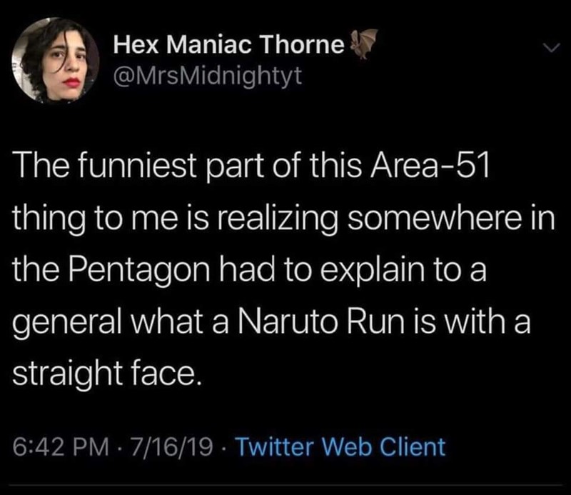 Text - Hex Maniac Thorne @MrsMidnightyt The funniest part of this Area-51 thing to me is realizing somewhere in the Pentagon had to explain to a general what a Naruto Run is with a straight face. 6:42 PM 7/16/19 Twitter Web Client