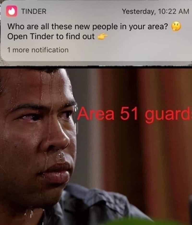 Text - Yesterday, 10:22 AM TINDER Who are all these new people in your area? Open Tinder to find out 1 more notification Area 51 guard: