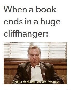 Text - When a book ends in a huge cliffhanger: Hello darkness, my old friend