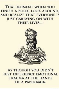 Text - THAT MOMENT WHEN YOU FINISH A BOOK, LOOK AROUND AND REALIZE THAT EVERYONE IS JUST CARRYING ON WITH THEIR LIVES... AS THOUGH YOU DIDN'T JUST EXPERIENCE EMOTIONAL TRAUMA AT THE HANDS OF A PAPERBACK