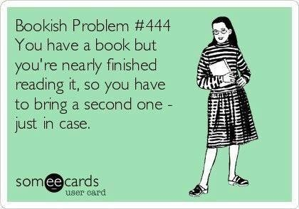 Text - Bookish Problem # 444 You have a book but you're nearly finished reading it, so you have to bring a second one - just in case. someecards user card