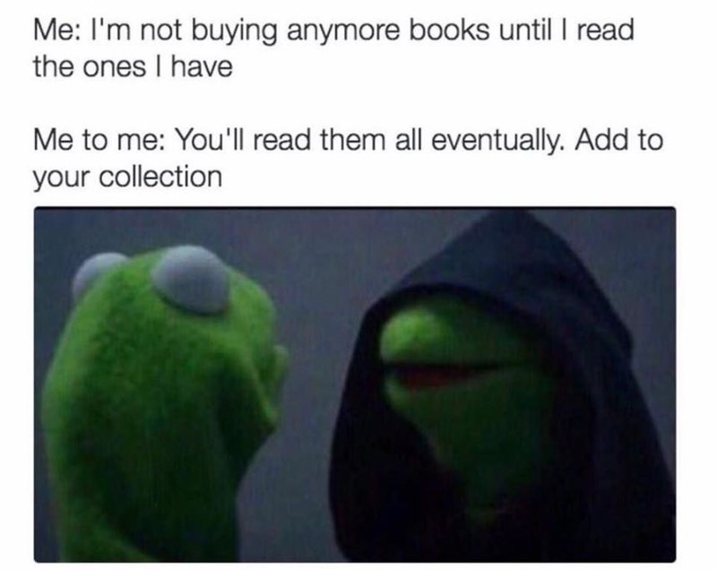 Green - Me: I'm not buying anymore books until I read the ones I have Me to me: You'l read them all eventually. Add to your collection