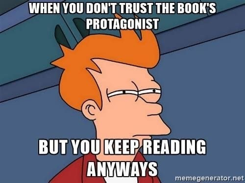 Cartoon - WHEN YOUDONTTRUST THE BOOK'S PROTAGONIST BUT YOU KEEP READING ANYWAYS memegenerator.net