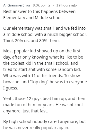 "Text - AnGrammerError 8.3k points 19 hours ago Best answer to this happens between Elementary and Middle school. Our elementary was small, and we fed into a middle school with a much bigger school. Think 20% us, and 80% them. Most popular kid showed up on the first day, after only knowing what its like to be the coolest kid in the small school, and tried to start shit with some random kid. Who was with 11 of his friends. To show how cool and ""top dog"" he was to everyone I guess. Yeah, those 12 g"