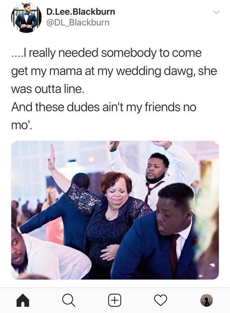 Text - D.Lee.Blackburn @DL_Blackburn .really needed somebody to come get my mama at my wedding dawg, she was outta line. And se dudes ain't my friends no mo'. (+) T