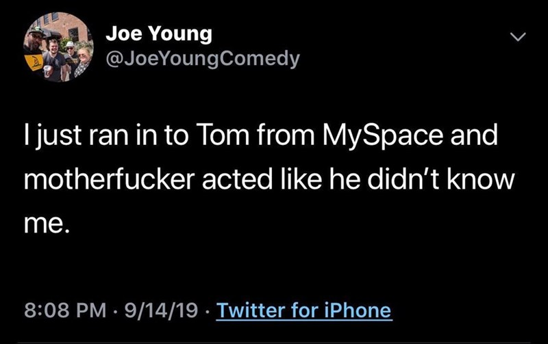 Text - Text - Joe Young @JoeYoungComedy just ran in to Tom from MySpace and motherfucker acted like he didn't know me. 8:08 PM 9/14/19 Twitter for iPhone