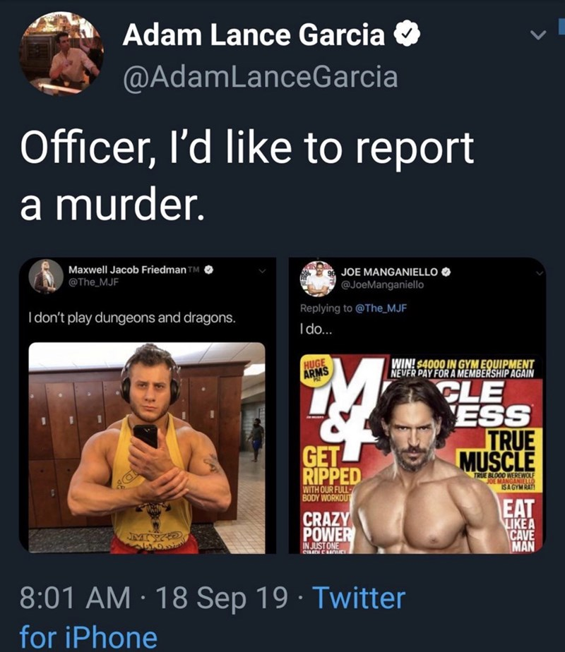 Muscle - Adam Lance Garcia @AdamLanceGarcia Officer, I'd like to report a murder. Maxwell Jacob Friedman TM @The MJF JOE MANGANIELLO @JoeManganiello Replying to @The MJF I don't play dungeons and dragons. Ido... HUGE ARMS WIN! $4000 IN GYM EQUIPMENT NEVER PAY FOR A MEMBERSHIP AGAIN CLE ESS TRUE MUSCLE GET RIPPED TRUE BLOOD WEREWOLF JOE MANGANIELLO ISA GYM RAT WITH OUR FULL BODY WORKOUT EAT LIKE A CAVE MAN CRAZY POWER JMY IN JUST ONE CILIDICOIC 8:01 AM 18 Sep 19 Twitter for iPhone
