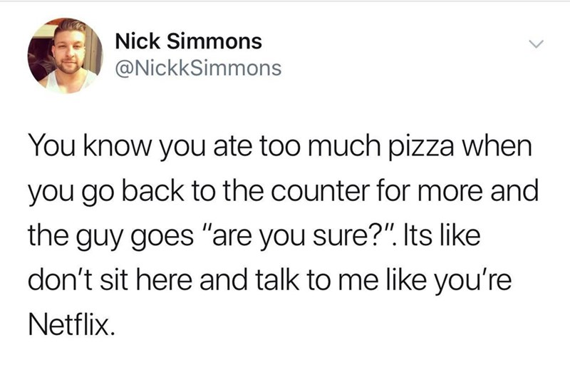 """Text - Text - Nick Simmons @NickkSimmons You know you ate too much pizza when you go back to the counter for more and the guy goes """"are you sure?"""". Its like don't sit here and talk to me like you're Netflix"""