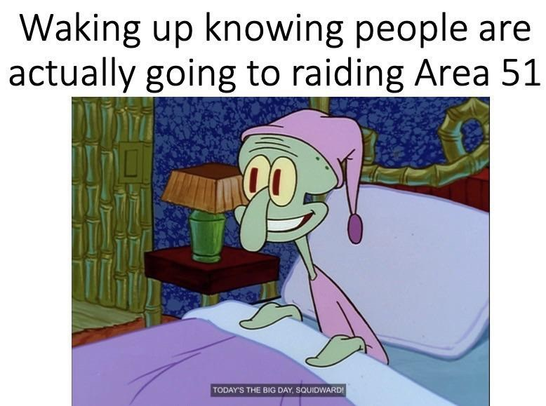 Text - Cartoon - Waking up knowing people are actually going to raiding Area 51 TODAY'S THE BIG DAY, SQUIDWARD!