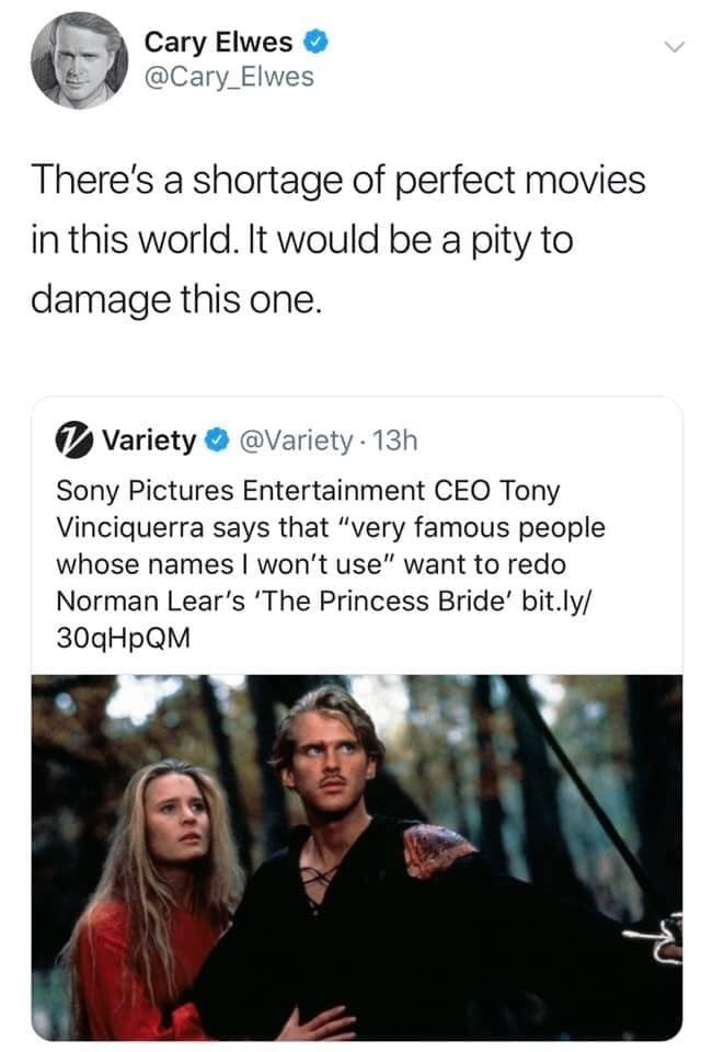 """Text - Cary Elwes @Cary Elwes There's a shortage of perfect movies in this world. It would be a pity to damage this one. @Variety 13h Variety Sony Pictures Entertainment CEO Tony Vinciquerra says that """"very famous people whose names I won't use"""" want to redo Norman Lear's 'The Princess Bride' bit.ly/ 30qHpQM"""