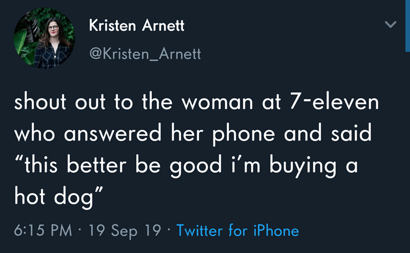 """Text - Kristen Arnett @Kristen_Arnett shout out to the woman at 7-eleven who answered her phone and said """"this better be good i'm buying a hot dog"""" 6:15 PM 19 Sep 19 Twitter for iPhone"""