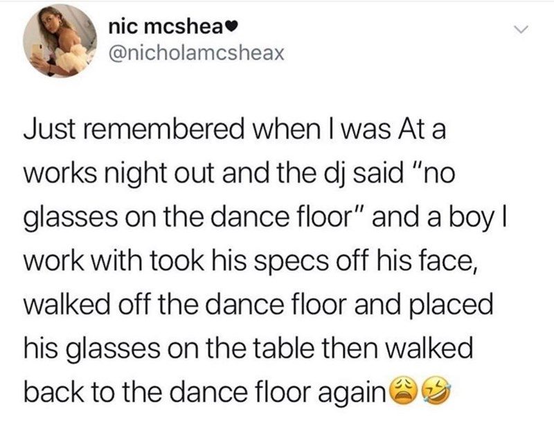 """Text - nic mcshea @nicholamcsheax Just remembered when I was At a works night out and the dj said """"no glasses on the dance floor"""" and a boy I work with took his specs off his face, walked off the dance floor and placed his glasses on the table then walked back to the dance floor again"""